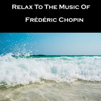 Frédéric Chopin - Relax To The Music Of Frédéric Chopin