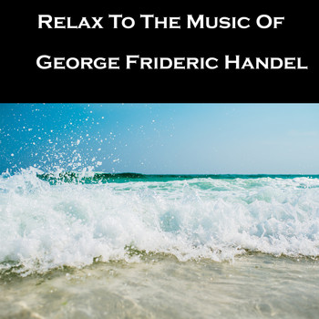 George Frideric Handel - Relax To The Music Of George Frideric Handel