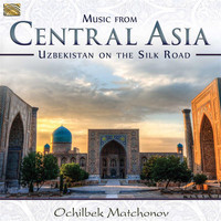 Ochilbek Matchonov - Music from Central Asia: Uzbekistan on the Silk Road