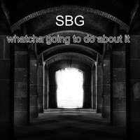 SBG - Whatcha Going To Do About It