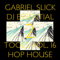 Gabriel Slick - DJ Essential Tools, Vol. 16: Hop House 2
