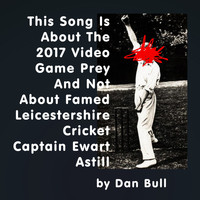 Dan Bull - This Song Is About the 2017 Video Game Prey and Not About Famed Leicestershire Cricket Captain Ewart Astill (Explicit)