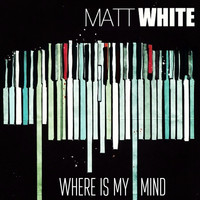 Matt White - Where Is My Mind?
