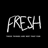 Fresh - These Things Are Not That Fun