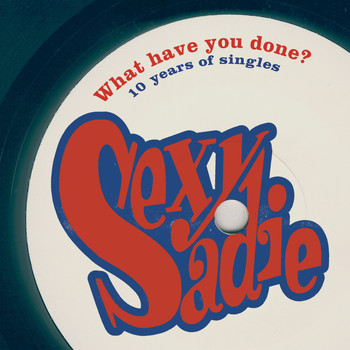 Sexy Sadie - What Have You Done? 10 Years Of Singles