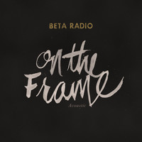 Beta Radio - On the Frame (Acoustic)