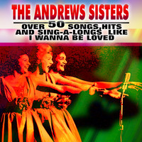 The Andrews Sisters - Over 50 Songs, Hits and Sing-a-Longs Like I Wanna Be Loved