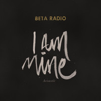 Beta Radio - I Am Mine (Acoustic)
