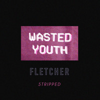 Fletcher - Wasted Youth (Stripped)