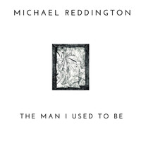 Michael Reddington - The Man I Used to Be