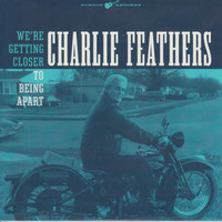 Charlie Feathers - We're Getting Closer to Being Apart