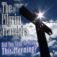 The Pilgrim Travelers - Did You Stop to Pray This Morning?