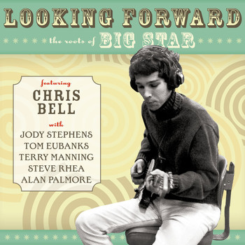 Chris Bell - Looking Forward: The Roots Of Big Star