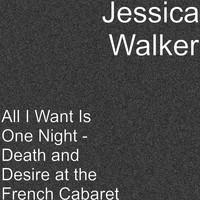Jessica Walker - All I Want Is One Night - Death and Desire at the French Cabaret