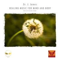 Dr. J. James - Healing Music for Mind and Body (Music With Nature Sounds)