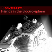 TeknoAXE - Friends in the Block-o-Sphere