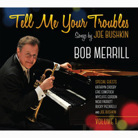 Bob Merrill - Tell Me Your Troubles: Songs by Joe Bushkin, Vol. 1