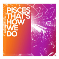 Pisces - That's How We Do