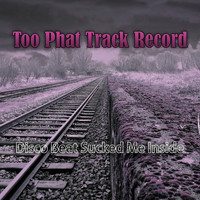 Too Phat Track Record - Disco Beat Sucked Me Inside