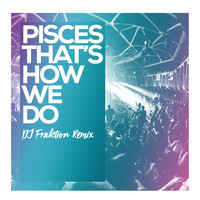 Pisces - Thats How We Do (DJ Fraktion Remix)