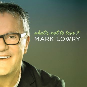 Mark Lowry - What's Not to Love?