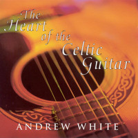 Andrew White - White, Andrew: the Heart of the Celtic Guitar