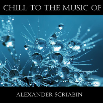Alexander Scriabin - Chill To The Music Of Alexander Scriabin