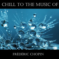 Frédéric Chopin - Chill To The Music Of Frédéric Chopin