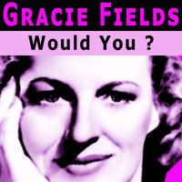 Gracie Fields - Would You ?