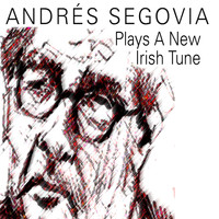 Andrés Segovia - Andrés Segovia Plays A New Irish Tune