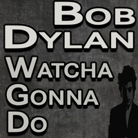 Bob Dylan - Bob Dylan Watcha Gonna Do