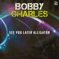 Bobby Charles - See You Later Alligator - Single