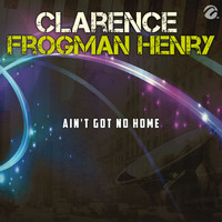 Clarence Frogman Henry - Ain't Got No Home - Single