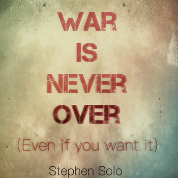 Stephen Solo - War Is Never Over (Even if You Want It)