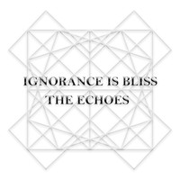The Echoes - Ignorance Is Bliss