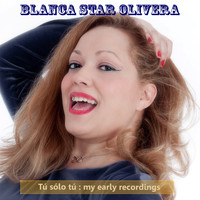Blanca Star Olivera - Tu, Solo Tu : My Early Recordings