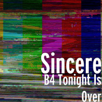 Sincere - B4 Tonight Is Over