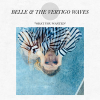 Belle & The Vertigo Waves - What You Wanted