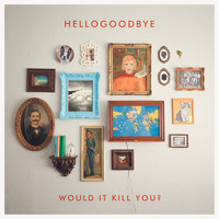 Hellogoodbye - Would It Kill You? (Deluxe Edition)