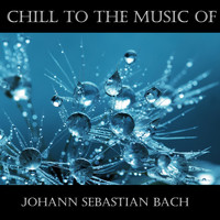 Johann Sebastian Bach - Chill To The Music Of Johann Sebastian Bach