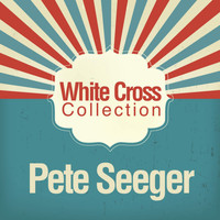 Pete Seeger - White Cross Collection