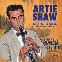 Artie Shaw - These Foolish Things: The Decca Years