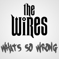 The Wires - What's So Wrong