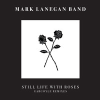 Mark Lanegan - Still Life With Roses - Gargoyle Remixes