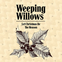 Weeping Willows - Let Christmas Be the Reason