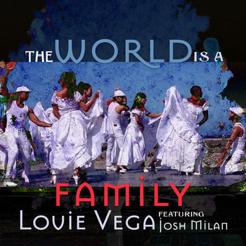 Louie Vega (featuring Josh Milan) - The World Is a Family (Remixes)