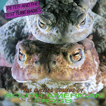 Peter & The Test Tube Babies - The Mating Sounds of South American Frogs (Explicit)
