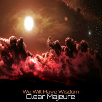 Clear Majeure - We Will Have Wisdom