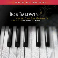 Bob Baldwin - Never Can Say Goodbye - A Tribute to Michael Jackson (Remixed and Remastered)