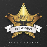 Grey Fries - Scusi Mr. Sheriff